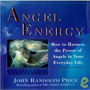 Angel Energy : How to Harness the Power of Angels in Your Everyday Life by PRICE, JOHN RANDOLPH, 9780449909836