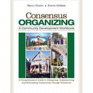 Consensus Organizing : A Community Development Workbook - A Comprehensive Guide to Designing, Implementing, and Evaluating Community Change Initiatives by Mary L. Ohmer, 9781412939836