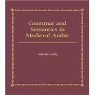 Grammar and Semantics in Medieval Arabic: The Study of Ibn-Hisham's 'Mughni I-Labib' by Gully,Adrian, 9781138869837