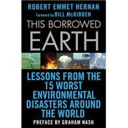 This Borrowed Earth Lessons from the Fifteen Worst Environmental Disasters around the World by Hernan, Robert Emmet; McKibben, Bill; Nash, Graham, 9780230619838