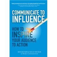 Communicate to Influence: How to Inspire Your Audience to Action by Decker, Ben; Decker, Kelly, 9780071839839