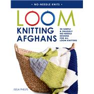 Loom Knitting Afghans 20 Simple & Snuggly No-Needle Designs for All Loom Knitters by Phelps, Isela, 9781250049841