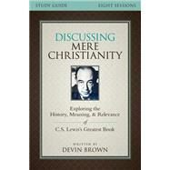 Discussing Mere Christianity: Exploring the History, Meaning, and Relevance of C. S. Lewis's Greatest Book by Brown, Devin; Brown, Devin George (CON), 9780310699842
