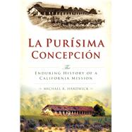 La Purisíma Concepción: The Enduring History of a California Mission by Hardwick, Michael R., 9781626199842