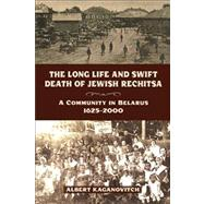 The Long Life and Swift Death of Jewish Rechitsa: A Community in Belarus, 1625-2000 by Kaganovitch, Albert, 9780299289843