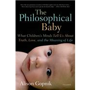 The Philosophical Baby What Children's Minds Tell Us About Truth, Love, and the Meaning of Life by Gopnik, Alison, 9780312429843