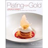 Plating for Gold A Decade of Dessert Recipes from the World and National Pastry Team Championships by Boyle, Tish, 9781118059845