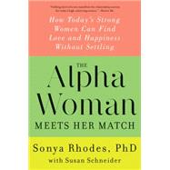 The Alpha Woman Meets Her Match: How Today's Strong Women Can Find Love and Happiness Without Settling by Rhodes, Sonya, Ph.D.; Schneider, Susan, 9780062309846