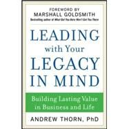 Leading with Your Legacy in Mind: Building Lasting Value in Business and Life by Thorn, Andrew, 9780071829847