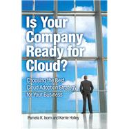 Is Your Company Ready for Cloud Choosing the Best Cloud Adoption Strategy for Your Business by Isom, Pamela K.; Holley, Kerrie, 9780132599849