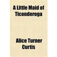 A Little Maid of Ticonderoga by Curtis, Alice Turner, 9781153799850