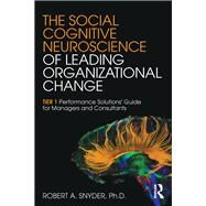 The Social Cognitive Neuroscience of Leading Organizational Change: TiER1 Performance Solutions' Guide for Managers and Consultants by Snyder; Robert A., 9781138859852