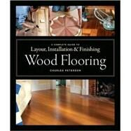 Wood Flooring : A Complete Guide to Layout, Installation and Finishing by Peterson, Charles, 9781561589852