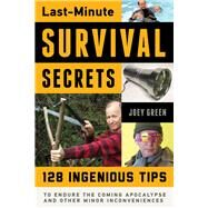 Last-minute Survival Secrets: 128 Ingenious Tips to Endure the Coming Apocalypse and Other Minor Inconveniences by Green, Joey, 9781613749852