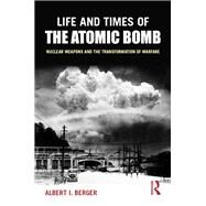 Life and Times of the Atomic Bomb: Nuclear Weapons and the Transformation of Warfare by Berger; Albert I, 9780765619853