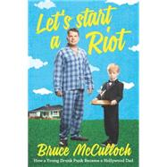 Let's Start a Riot: How a Young Drunk Punk Became a Hollywood Dad by McCulloch, Bruce, 9780062399854