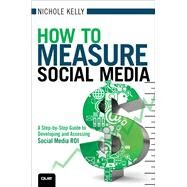How to Measure Social Media A Step-By-Step Guide to Developing and Assessing Social Media ROI by Kelly, Nichole, 9780789749857