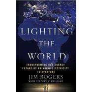 Lighting the World Transforming our Energy Future by Bringing Electricity to Everyone by Rogers, Jim; Williams, Stephen P., 9781137279859