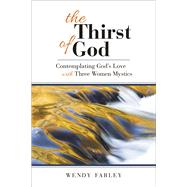 The Thirst of God: Contemplating God's Love With Three Women Mystics by Farley, Wendy, 9780664259860