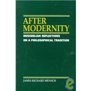 After Modernity : Husserlian Reflections on a Philosophical Tradition by Mensch, James Richard, 9780791429860