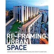 Re-Framing Urban Space: Urban Design for Emerging Hybrid and High-Density Conditions by Cho; Im Sik, 9781138849860