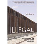 Illegal: Reflections of an Undocumented Immigrant by Jose Angel N., 9780252079863