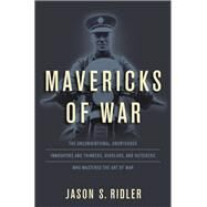 Mavericks of War The Unconventional, Unorthodox Innovators and Thinkers, Scholars, and Outsiders Who Mastered the Art of War by Ridler, Jason S., 9780811719865
