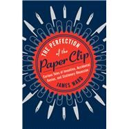 The Perfection of the Paper Clip Curious Tales of Invention, Accidental Genius, and Stationery Obsession by Ward, James, 9781476799865