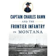 Captain Charles Rawn and the Frontier Infantry in Montana by Brown, Robert M., 9781626199866