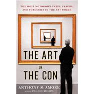 The Art of the Con The Most Notorious Fakes, Frauds, and Forgeries in the Art World by Amore, Anthony M., 9781137279873