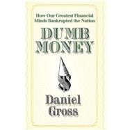 Dumb Money : How Our Greatest Financial Minds Bankrupted the Nation by Gross, Daniel, 9781439159873