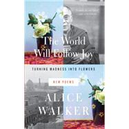 The World Will Follow Joy: Turning Madness into Flowers (New Poems) by Walker, Alice, 9781595589873