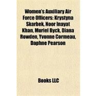 Women's Auxiliary Air Force Officers : Krystyna Skarbek, Noor Inayat Khan, Muriel Byck, Diana Rowden, Yvonne Cormeau, Daphne Pearson by , 9781155759876