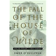 The Fall of the House of Wilde Oscar Wilde and His Family by O'Sullivan, Emer, 9781608199877