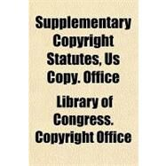 Supplementary Copyright Statutes, U.s. Copyright Office by Library of Congress Copyright Office, 9781153689878