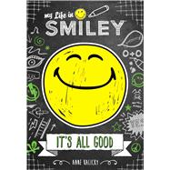 My Life in Smiley (Book 1 in Smiley series) It's All Good by Kalicky, Anne, 9781449489878