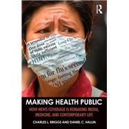 Making Health Public: How News Coverage Is Remaking Media, Medicine, and Contemporary Life by Briggs; Charles L., 9781138999879