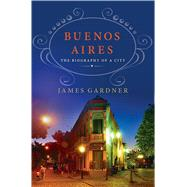 Buenos Aires: The Biography of a City by Gardner, James, 9781137279880