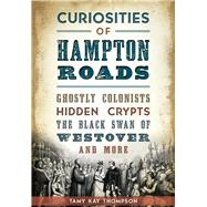 Curiosities of Hampton Roads: Ghostly Colonists, Hidden Crypts, the Black Swan of Westover and More by Thompson, Tamy Kay, 9781626199880