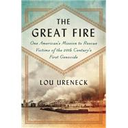 The Great Fire: One American's Mission to Rescue Victims of the 20th Century's First Genocide by Ureneck, Lou, 9780062259882