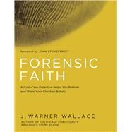 Forensic Faith A Homicide Detective Makes the Case for a More Reasonable, Evidential Christian Faith by Wallace, J. Warner, 9781434709882