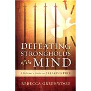 Defeating Strongholds of the Mind: A Believer's Guide to Breaking Free by Greenwood, Rebecca, 9781621369882