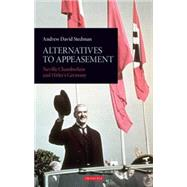 Alternatives to Appeasement Neville Chamberlain and Hitler's Germany by Stedman, Andrew David, 9781780769882