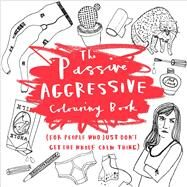 The Passive-Aggressive Coloring Book (For People Who Just Don't Get the Whole Calm Thing) by Farmer, Charlotte, 9781454709886