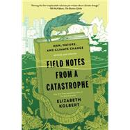 Field Notes from a Catastrophe Man, Nature, and Climate Change by Kolbert, Elizabeth, 9781620409886