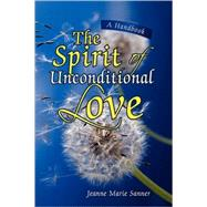Spirit of Unconditional Love : A Handbook by Sanner, Jeanne Marie, 9781425779887