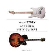 The History of Rock in Fifty Guitars by Wexler, Bruce, 9780750969888