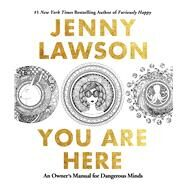 You Are Here An Owner's Manual for Dangerous Minds by Lawson, Jenny, 9781250119889