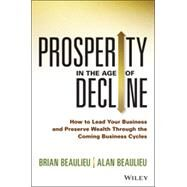 Prosperity in The Age of Decline How to Lead Your Business and Preserve Wealth Through the Coming Business Cycles by Beaulieu, Brian; Beaulieu, Alan, 9781118809891