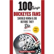 100 Things Buckeyes Fans Should Know & Do Before They Die by Buchanan, Andrew; Griffin, Archie, 9781600789892